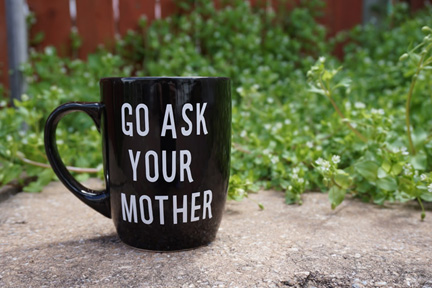 "coffee mug with ""Go ask your mother"""